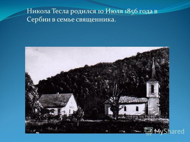Никола Тесла родился 10 Июля 1856 года в Сербии в семье священника.