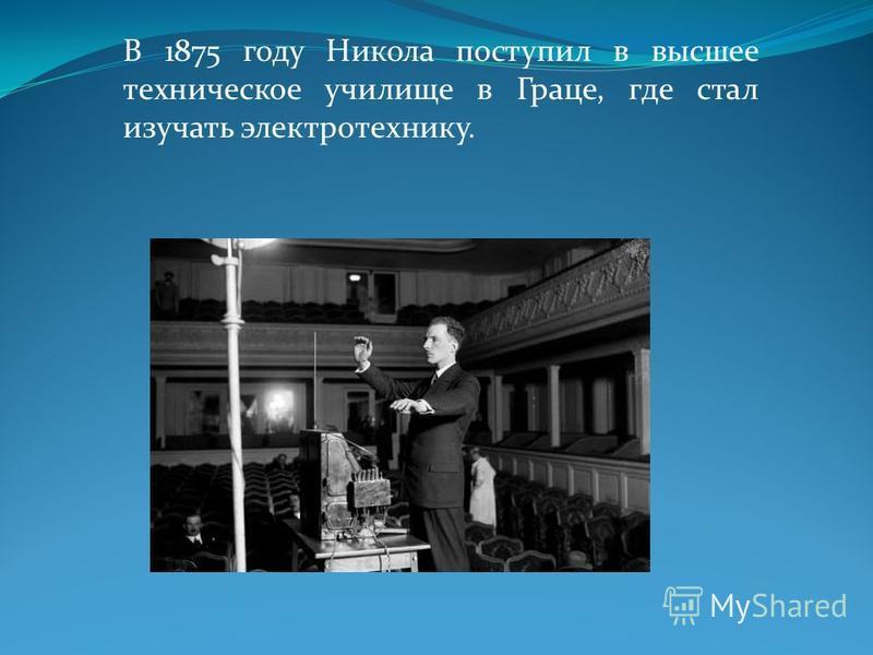 В 1875 году Никола поступил в высшее техническое училище в Граце, где стал изучать электротехнику.