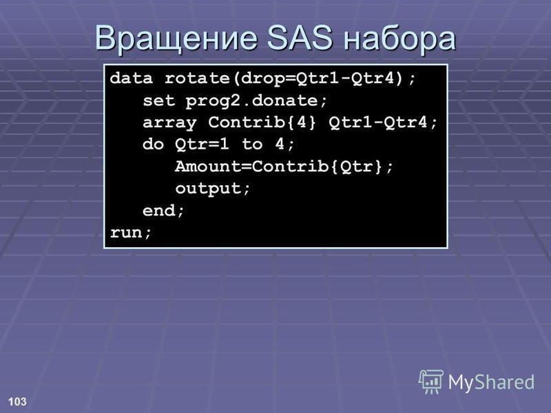 103 Вращение SAS набора data rotate(drop=Qtr1-Qtr4); set prog2.donate; array Contrib{4} Qtr1-Qtr4; do Qtr=1 to 4; Amount=Contrib{Qtr}; output; end; run;