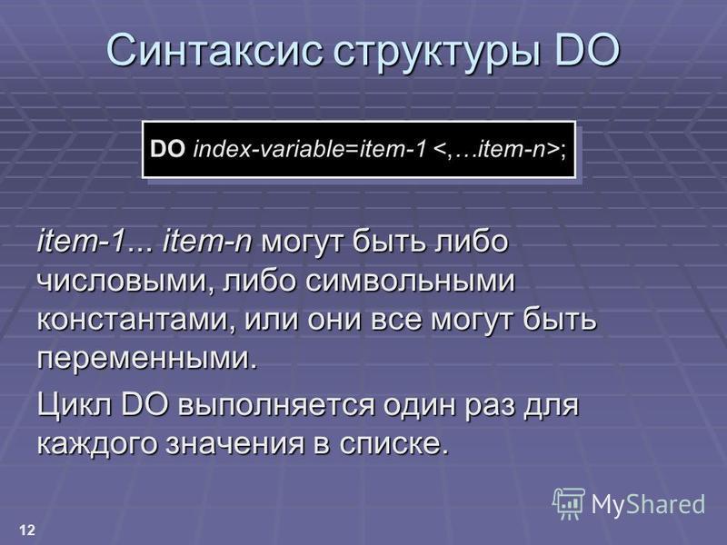 12 Синтаксис структуры DO item-1... item-n могут быть либо числовыми, либо символьными константами, или они все могут быть переменными. Цикл DO выполняется один раз для каждого значения в списке. DO index-variable=item-1 ;