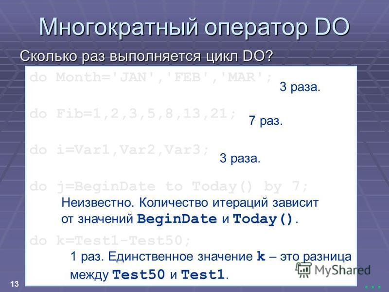 13... do Month='JAN','FEB','MAR'; do Fib=1,2,3,5,8,13,21; do i=Var1,Var2,Var3; do j=BeginDate to Today() by 7; do k=Test1-Test50; Многократный оператор DO Сколько раз выполняется цикл DO? 3 раза. 7 раз. 3 раза. Неизвестно. Количество итераций зависит