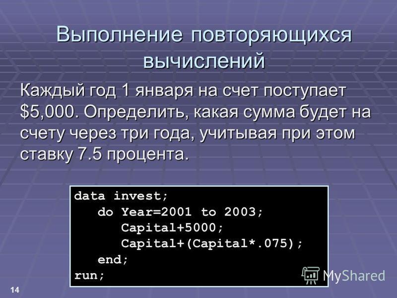 14 Выполнение повторяющихся вычислений Каждый год 1 января на счет поступает $5,000. Определить, какая сумма будет на счету через три года, учитывая при этом ставку 7.5 процента. data invest; do Year=2001 to 2003; Capital+5000; Capital+(Capital*.075)