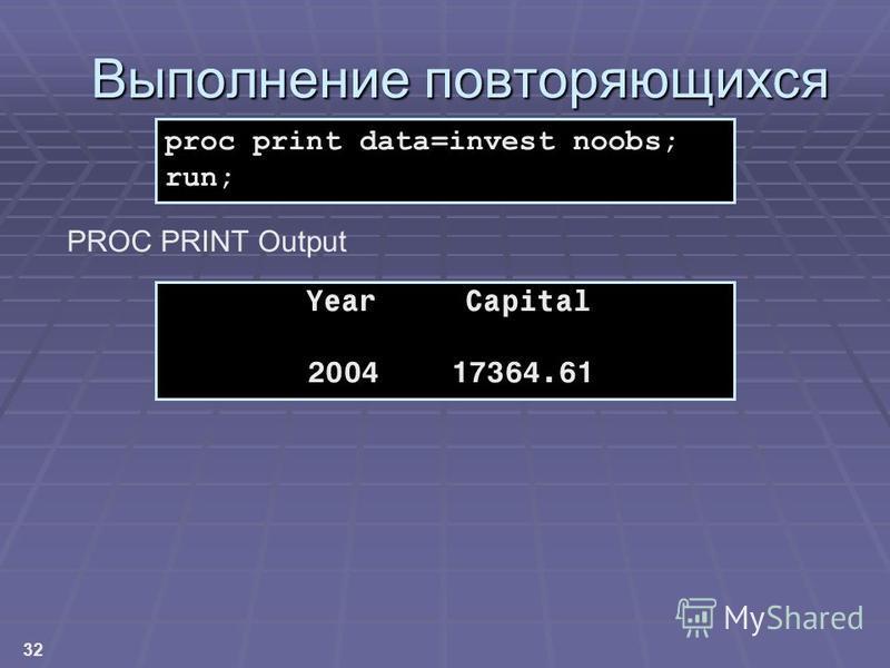 32 Выполнение повторяющихся вычислений Year Capital 2004 17364.61 proc print data=invest noobs; run; PROC PRINT Output