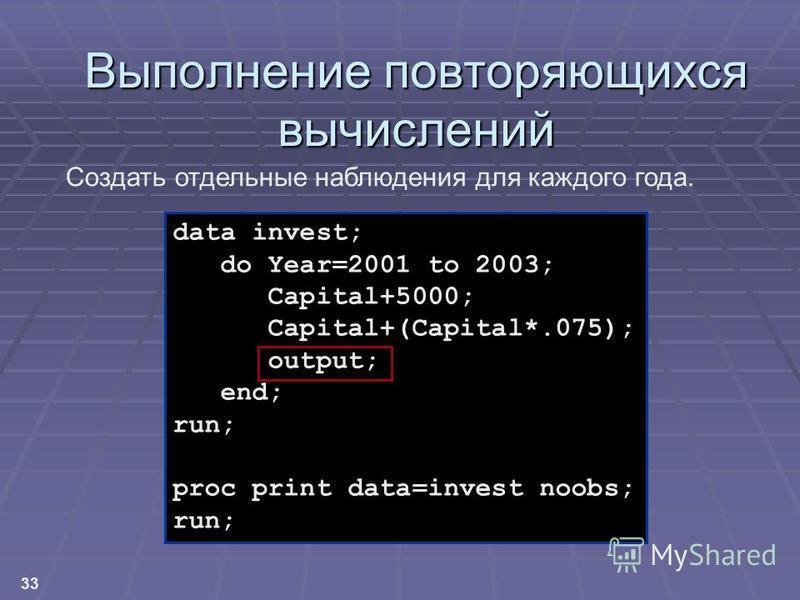 33 Выполнение повторяющихся вычислений data invest; do Year=2001 to 2003; Capital+5000; Capital+(Capital*.075); output; end; run; proc print data=invest noobs; run; Создать отдельные наблюдения для каждого года.