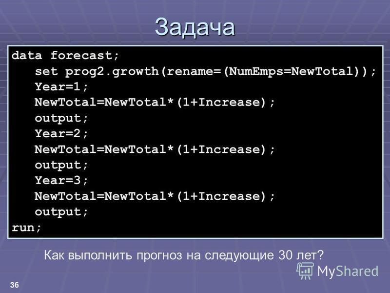 36 Задача data forecast; set prog2.growth(rename=(NumEmps=NewTotal)); Year=1; NewTotal=NewTotal*(1+Increase); output; Year=2; NewTotal=NewTotal*(1+Increase); output; Year=3; NewTotal=NewTotal*(1+Increase); output; run; Как выполнить прогноз на следую