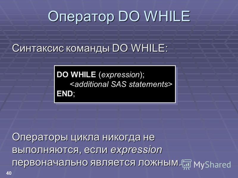 40 Синтаксис команды DO WHILE: Операторы цикла никогда не выполняются, если expression первоначально является ложным. Оператор DO WHILE DO WHILE (expression); END;