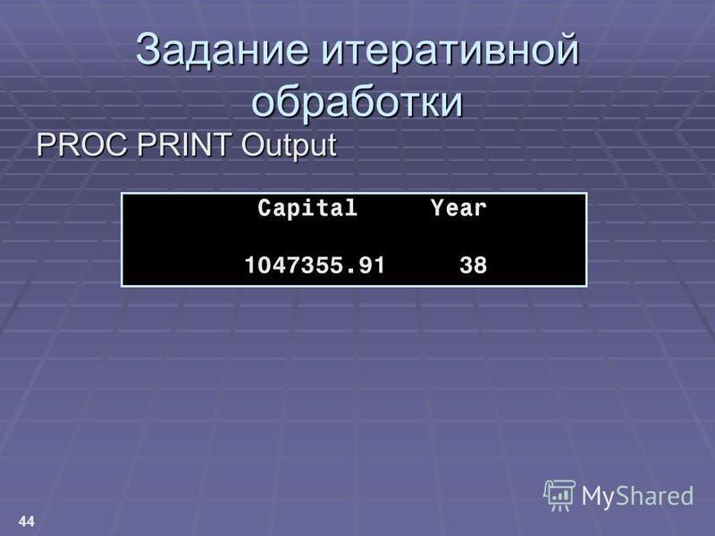 44 Задание итеративной обработки PROC PRINT Output Capital Year 1047355.91 38