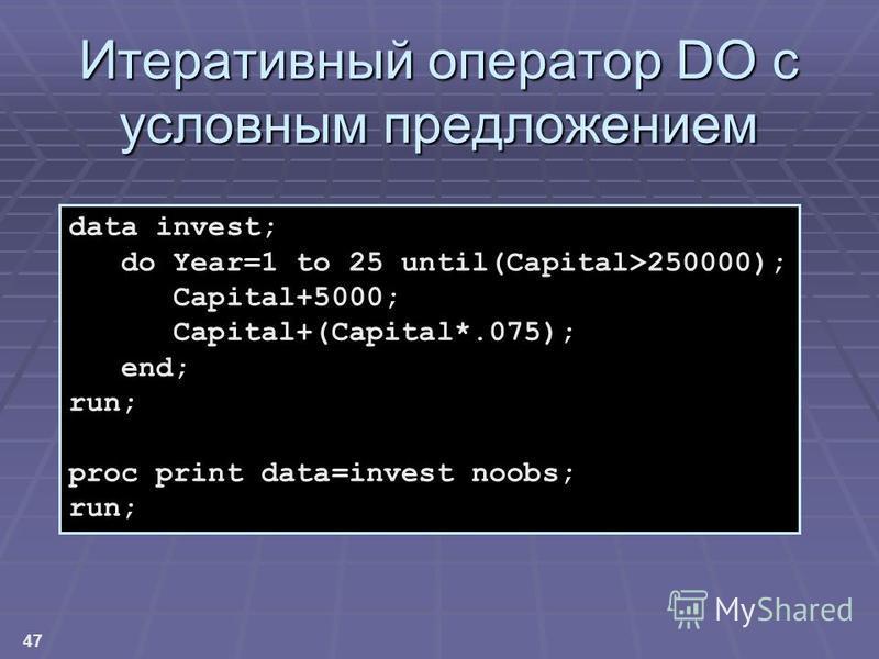 47 Итеративный оператор DO с условным предложением data invest; do Year=1 to 25 until(Capital>250000); Capital+5000; Capital+(Capital*.075); end; run; proc print data=invest noobs; run;