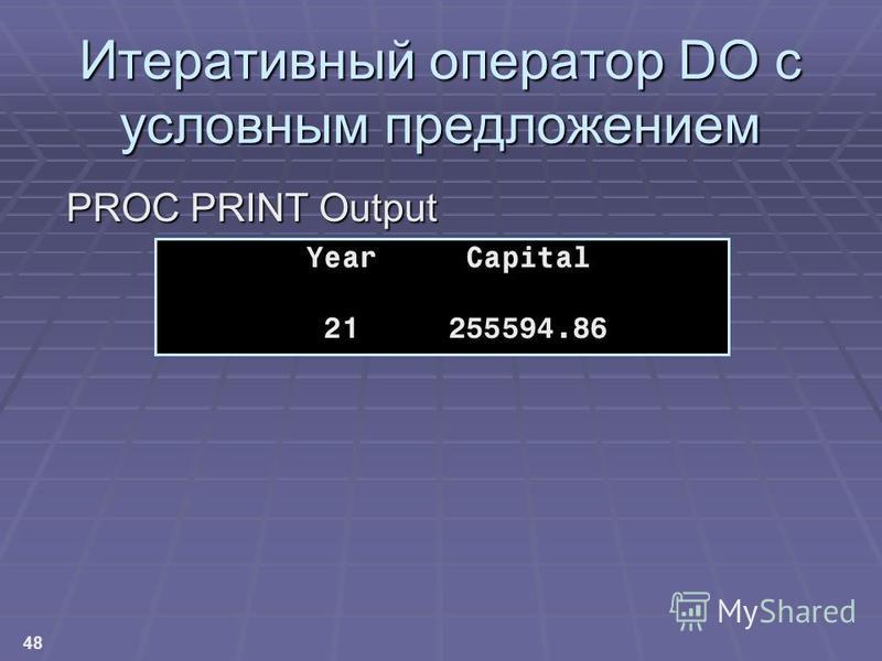 48 Итеративный оператор DO с условным предложением PROC PRINT Output Year Capital 21 255594.86
