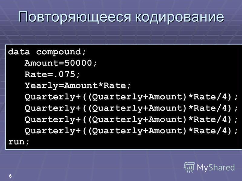 6 Повторяющееся кодирование data compound; Amount=50000; Rate=.075; Yearly=Amount*Rate; Quarterly+((Quarterly+Amount)*Rate/4); run;