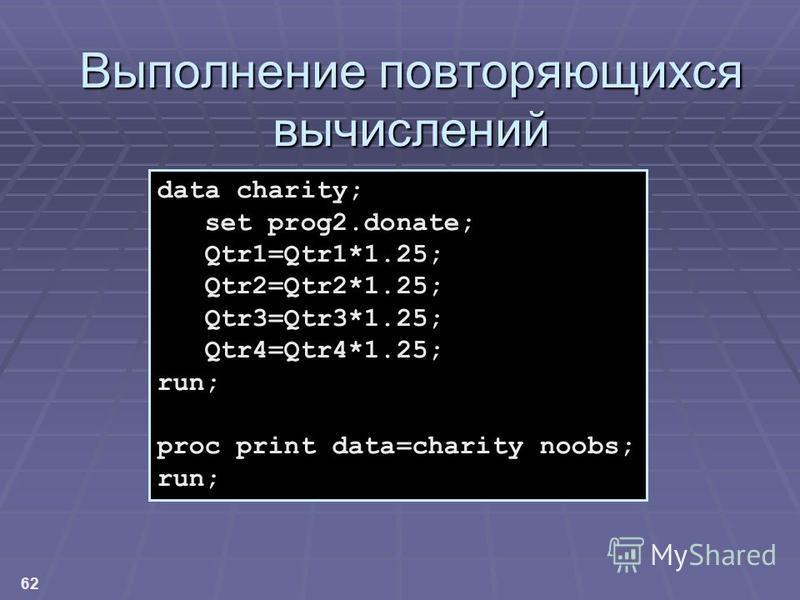 62 Выполнение повторяющихся вычислений data charity; set prog2.donate; Qtr1=Qtr1*1.25; Qtr2=Qtr2*1.25; Qtr3=Qtr3*1.25; Qtr4=Qtr4*1.25; run; proc print data=charity noobs; run;