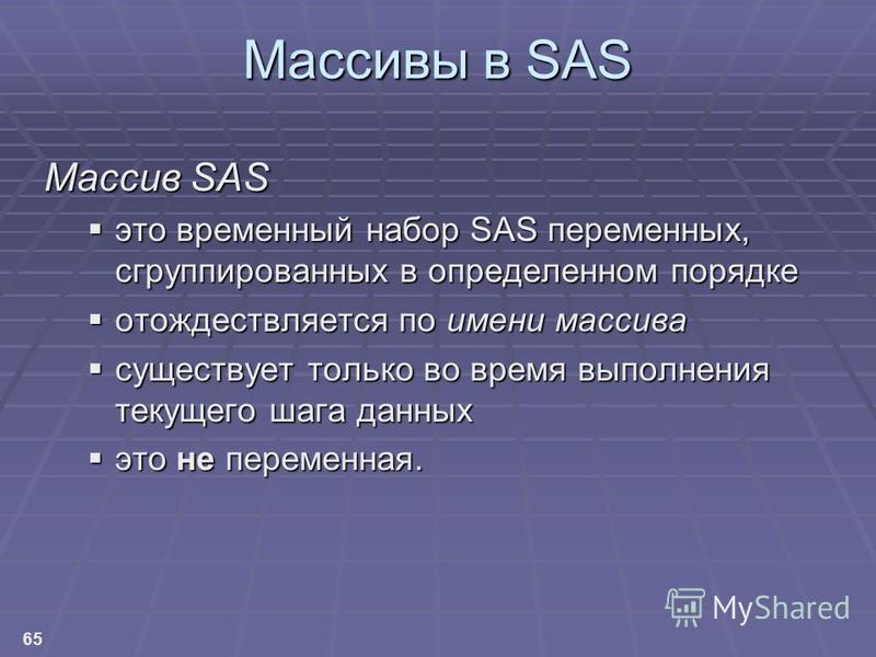 65 Массивы в SAS Массив SAS это временный набор SAS переменных, сгруппированных в определенном порядке это временный набор SAS переменных, сгруппированных в определенном порядке отождествляется по имени массива отождествляется по имени массива сущест
