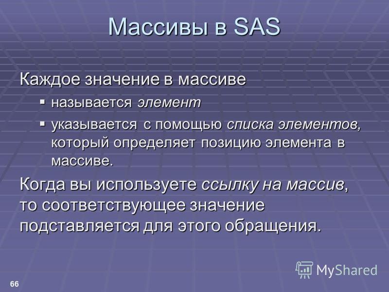 66 Массивы в SAS Каждое значение в массиве называется элемент называется элемент указывается с помощью списка элементов, который определяет позицию элемента в массиве. указывается с помощью списка элементов, который определяет позицию элемента в масс