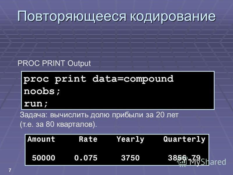 7 Повторяющееся кодирование proc print data=compound noobs; run; Amount Rate Yearly Quarterly 50000 0.075 3750 3856.79 Задача: вычислить долю прибыли за 20 лет (т.е. за 80 кварталов). PROC PRINT Output