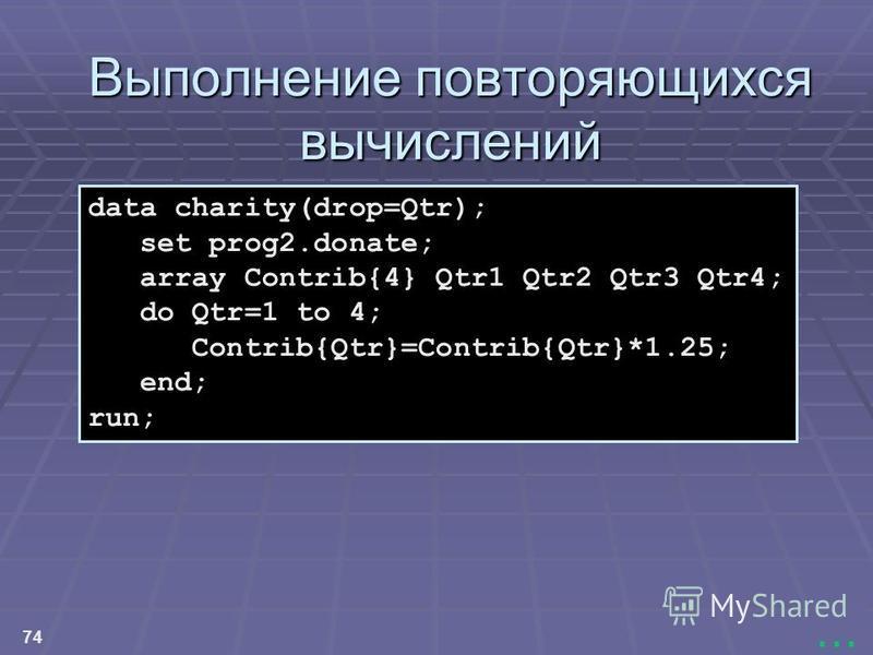 74... Выполнение повторяющихся вычислений Выполнение повторяющихся вычислений data charity(drop=Qtr); set prog2.donate; array Contrib{4} Qtr1 Qtr2 Qtr3 Qtr4; do Qtr=1 to 4; Contrib{Qtr}=Contrib{Qtr}*1.25; end; run;