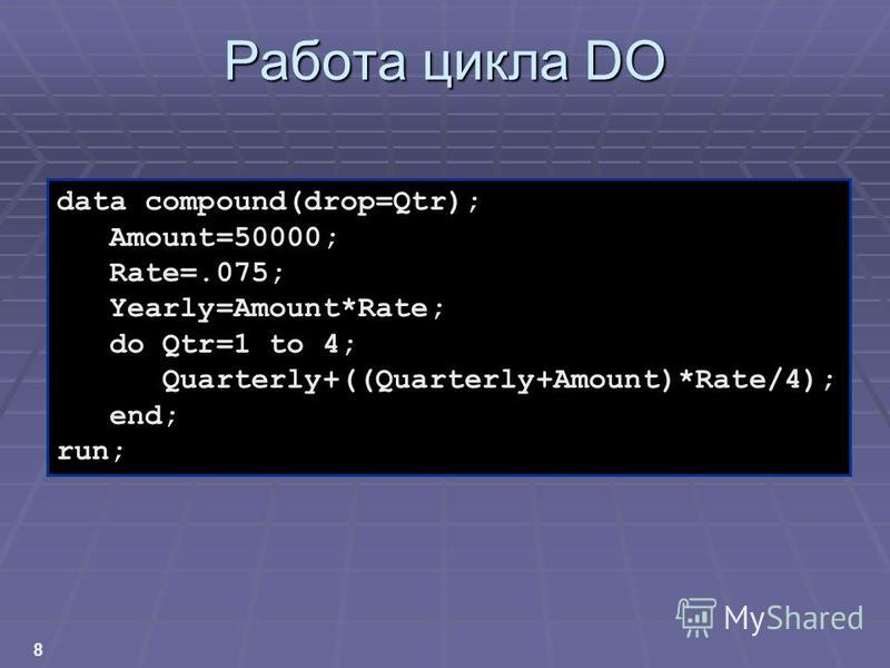 8 Работа цикла DO data compound(drop=Qtr); Amount=50000; Rate=.075; Yearly=Amount*Rate; do Qtr=1 to 4; Quarterly+((Quarterly+Amount)*Rate/4); end; run;