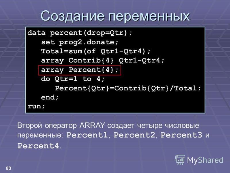 83 Создание переменных data percent(drop=Qtr); set prog2.donate; Total=sum(of Qtr1-Qtr4); array Contrib{4} Qtr1-Qtr4; array Percent{4}; do Qtr=1 to 4; Percent{Qtr}=Contrib{Qtr}/Total; end; run; Второй оператор ARRAY создает четыре числовые переменные