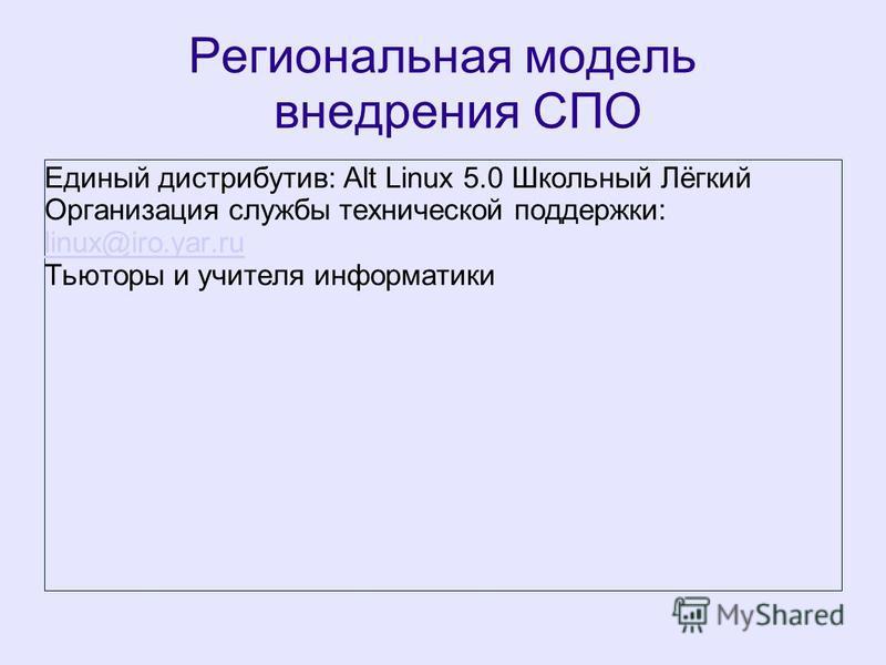 Региональная модель внедрения СПО Единый дистрибутив: Alt Linux 5.0 Школьный Лёгкий Организация службы технической поддержки: linux@iro.yar.ru linux@iro.yar.ru Тьюторы и учителя информатики