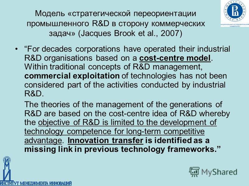 Модель «стратегической переориентации промышленного R&D в сторону коммерческих задач» (Jacques Brook et al., 2007) For decades corporations have operated their industrial R&D organisations based on a cost-centre model. Within traditional concepts of