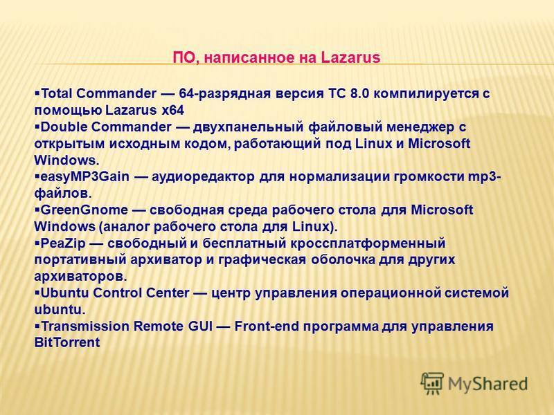 ПО, написанное на Lazarus Total Commander 64-разрядная версия TC 8.0 компилируется с помощью Lazarus x64 Double Commander двухпанельный файловый менеджер c открытым исходным кодом, работающий под Linux и Microsoft Windows. easyMP3Gain аудио редактор