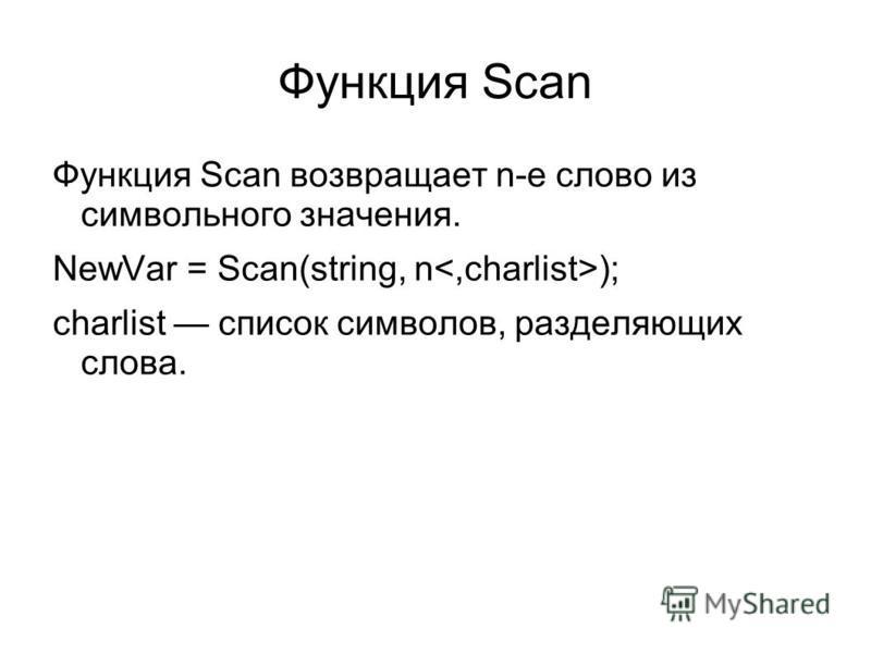 Функция Scan Функция Scan возвращает n-e слово из символьного значения. NewVar = Scan(string, n ); charlist список символов, разделяющих слова.