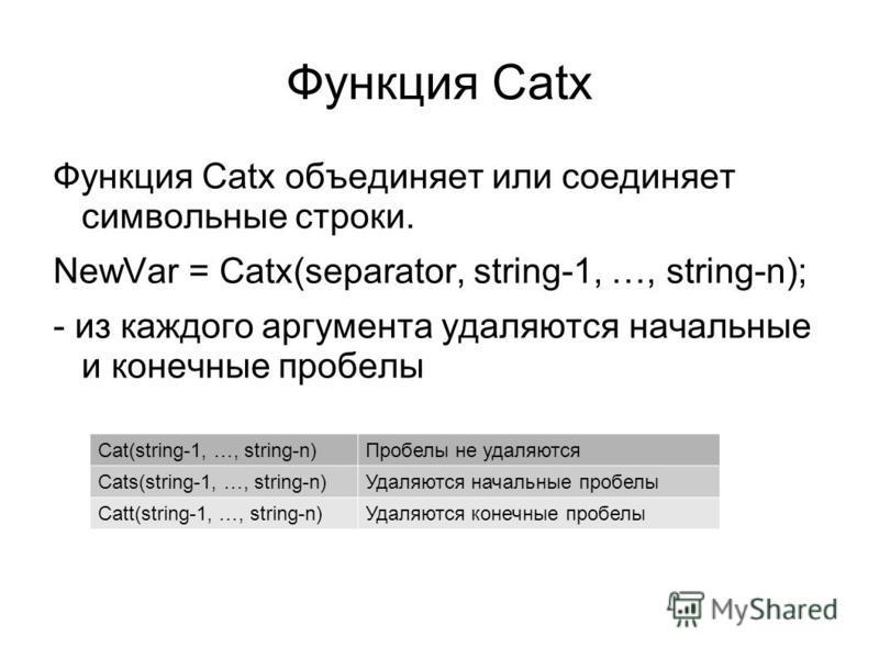 Функция Catx Функция Catx объединяет или соединяет символьные строки. NewVar = Catx(separator, string-1, …, string-n); - из каждого аргумента удаляются начальные и конечные пробелы Cat(string-1, …, string-n)Пробелы не удаляются Cats(string-1, …, stri