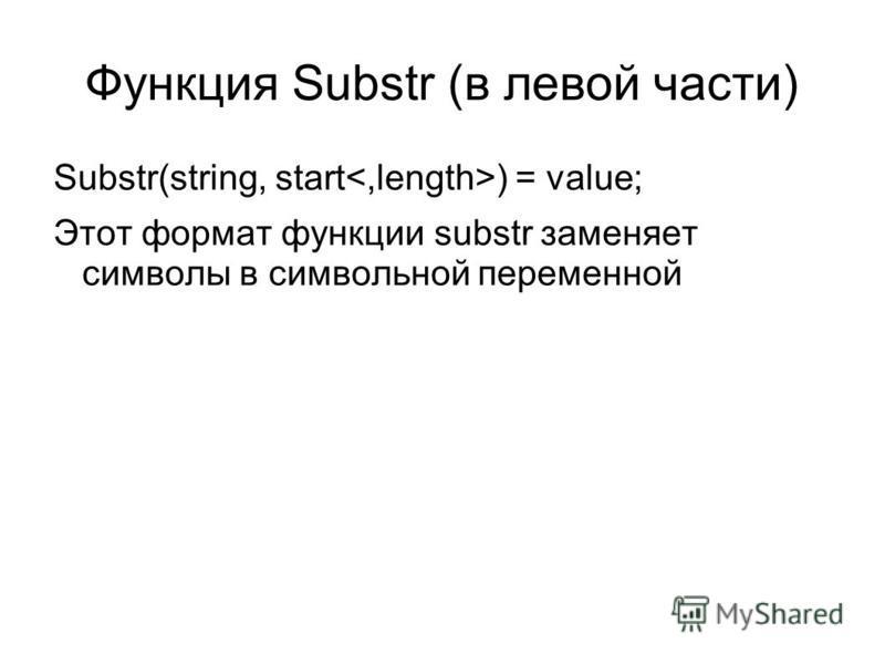 Функция Substr (в левой части) Substr(string, start ) = value; Этот формат функции substr заменяет символы в символьной переменной