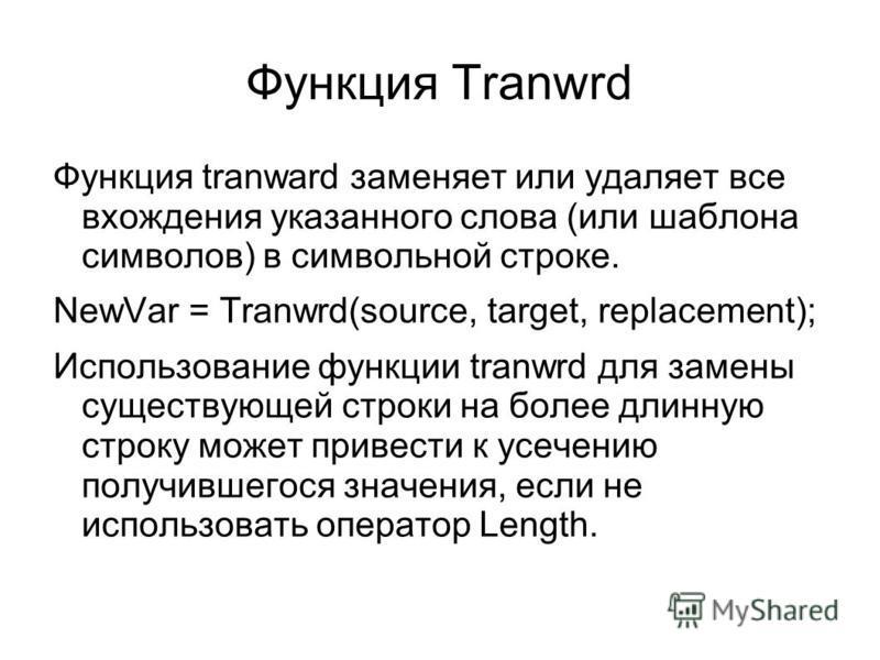 Функция Tranwrd Функция tranward заменяет или удаляет все вхождения указанного слова (или шаблона символов) в символьной строке. NewVar = Tranwrd(source, target, replacement); Использование функции tranwrd для замены существующей строки на более длин