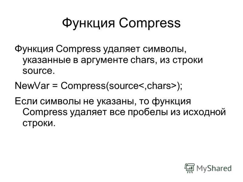 Функция Compress Функция Compress удаляет символы, указанные в аргументе chars, из строки source. NewVar = Compress(source ); Если символы не указаны, то функция Compress удаляет все пробелы из исходной строки.