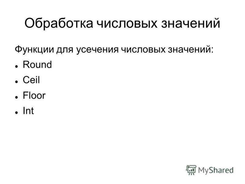 Обработка числовых значений Функции для усечения числовых значений: Round Ceil Floor Int