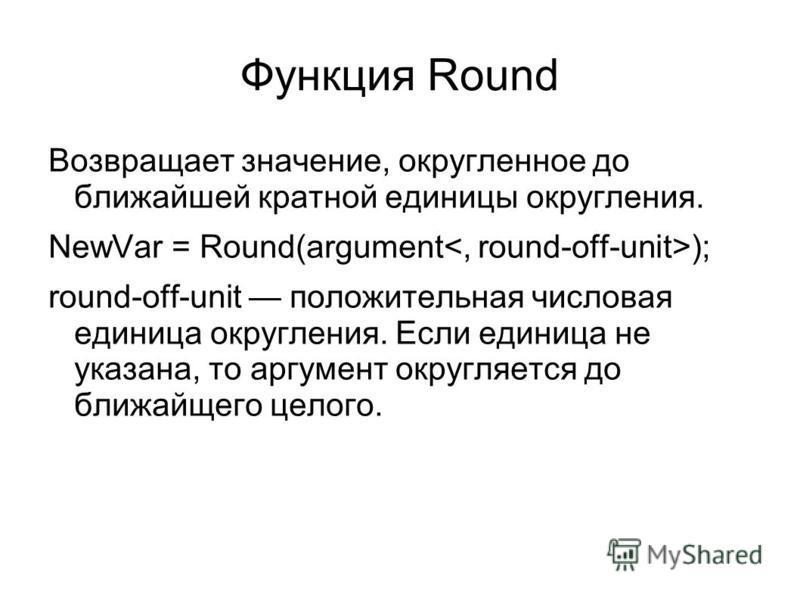 Функция Round Возвращает значение, округленное до ближайшей кратной единицы округления. NewVar = Round(argument ); round-off-unit положительная числовая единица округления. Если единица не указана, то аргумент округляется до ближайшего целого.