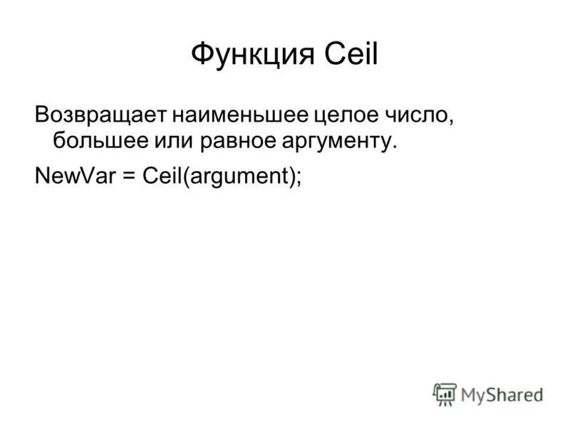 Функция Ceil Возвращает наименьшее целое число, большее или равное аргументу. NewVar = Ceil(argument);