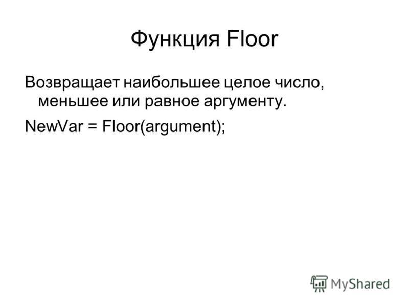 Функция Floor Возвращает наибольшее целое число, меньшее или равное аргументу. NewVar = Floor(argument);