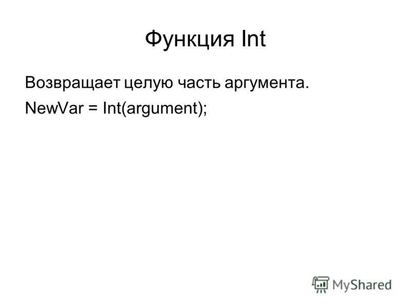 Функция Int Возвращает целую часть аргумента. NewVar = Int(argument);