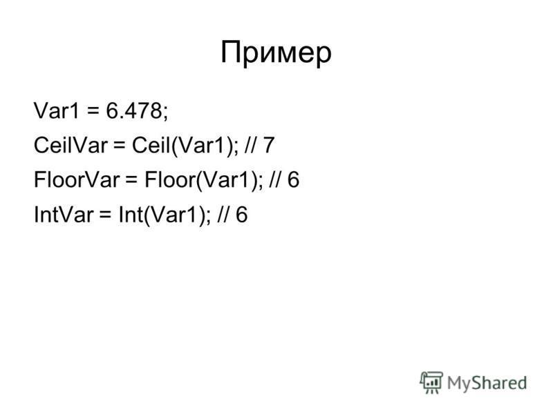 Пример Var1 = 6.478; CeilVar = Ceil(Var1); // 7 FloorVar = Floor(Var1); // 6 IntVar = Int(Var1); // 6