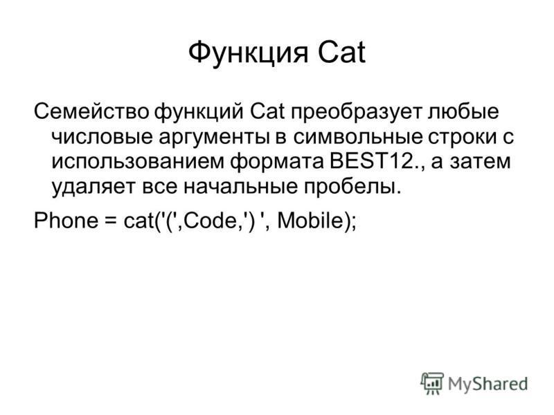 Функция Cat Семейство функций Cat преобразует любые числовые аргументы в символьные строки с использованием формата BEST12., а затем удаляет все начальные пробелы. Phone = cat('(',Code,') ', Mobile);
