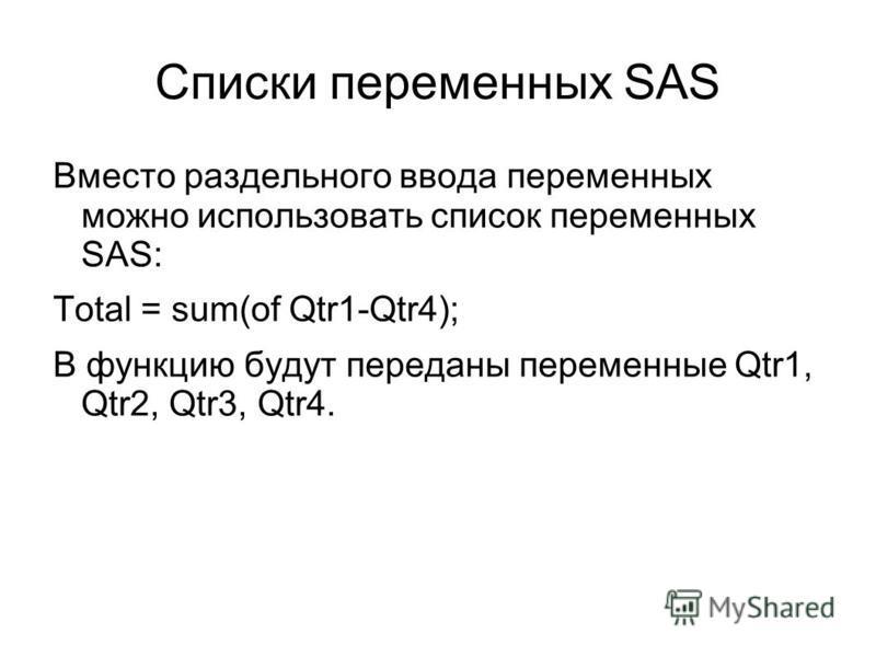 Списки переменных SAS Вместо раздельного ввода переменных можно использовать список переменных SAS: Total = sum(of Qtr1-Qtr4); В функцию будут переданы переменные Qtr1, Qtr2, Qtr3, Qtr4.