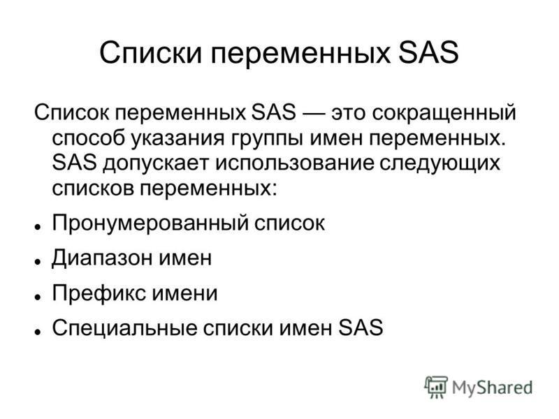 Списки переменных SAS Список переменных SAS это сокращенный способ указания группы имен переменных. SAS допускает использование следующих списков переменных: Пронумерованный список Диапазон имен Префикс имени Специальные списки имен SAS