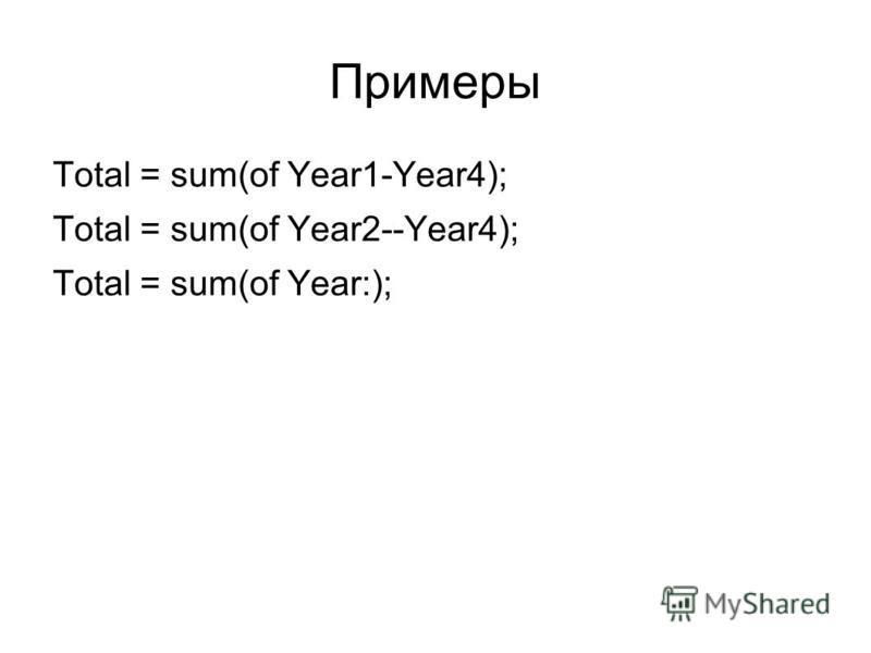 Примеры Total = sum(of Year1-Year4); Total = sum(of Year2--Year4); Total = sum(of Year:);