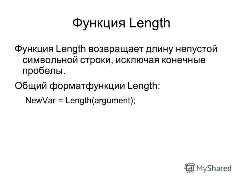 Функция Length Функция Length возвращает длину непустой символьной строки, исключая конечные пробелы. Общий формат функции Length: NewVar = Length(argument);