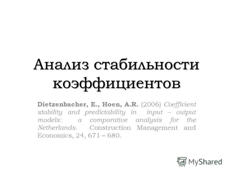 Анализ стабильности коэффициентов Dietzenbacher, E., Hoen, A.R. (2006) Coefficient stability and predictability in input – output models: a comparative analysis for the Netherlands. Construction Management and Economics, 24, 671 – 680.