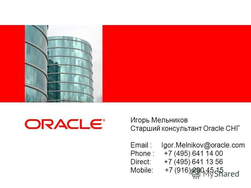 Игорь Мельников Старший консультант Oracle СНГ Email : Igor.Melnikov@oracle.com Phone : +7 (495) 641 14 00 Direct: +7 (495) 641 13 56 Mobile: +7 (916) 290 45 15