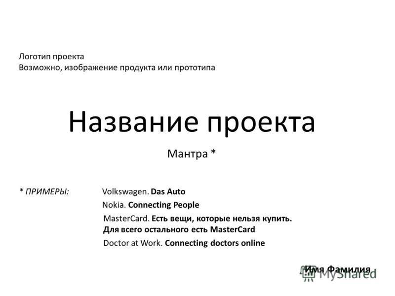 Название проекта Мантра * Логотип проекта Возможно, изображение продукта или прототипа Имя Фамилия * ПРИМЕРЫ: Volkswagen. Das Auto Nokia. Connecting People MasterCard. Есть вещи, которые нельзя купить. Для всего остального есть MasterCard Doctor at W