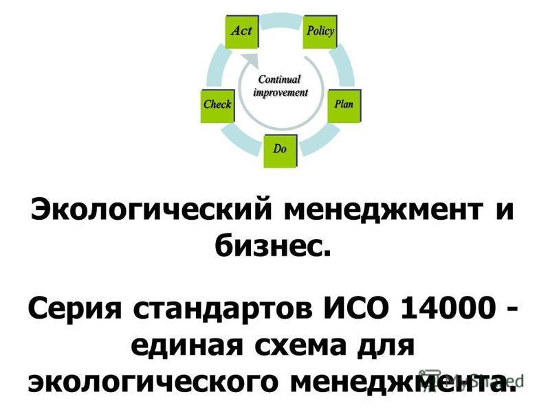 Экологический менеджмент и бизнес. Серия стандартов ИСО 14000 - единая схема для экологического менеджмента.