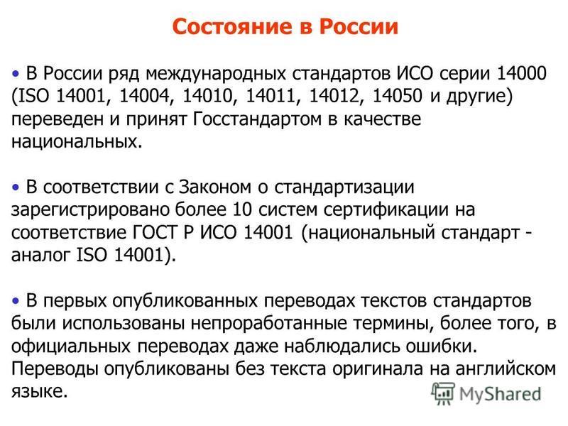 Состояние в России В России ряд международных стандартов ИСО серии 14000 (ISO 14001, 14004, 14010, 14011, 14012, 14050 и другие) переведен и принят Госстандартом в качестве национальных. В соответствии с Законом о стандартизации зарегистрировано боле