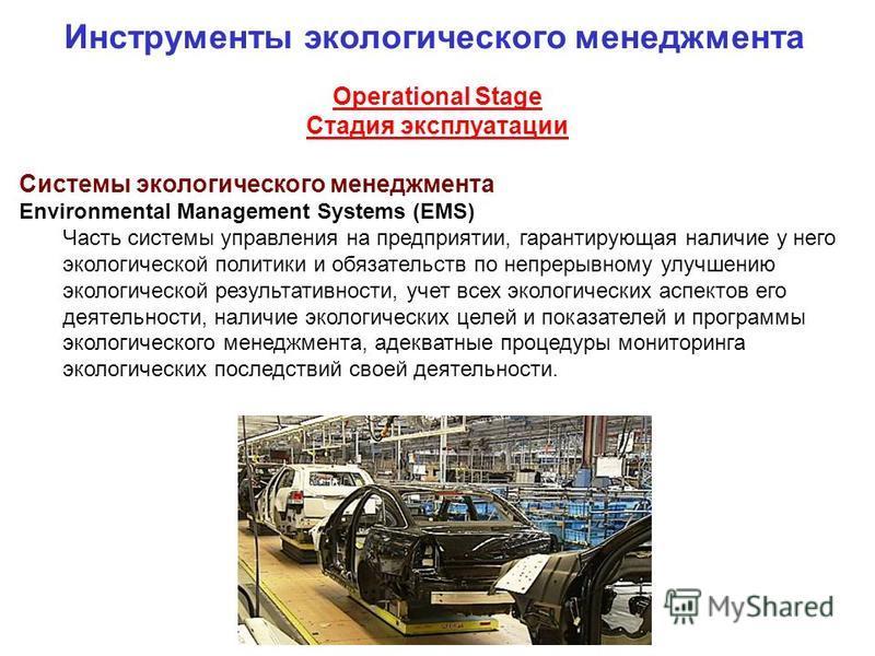 Operational Stage Стадия эксплуатации Системы экологического менеджмента Environmental Management Systems (EMS) Часть системы управления на предприятии, гарантирующая наличие у него экологической политики и обязательств по непрерывному улучшению экол