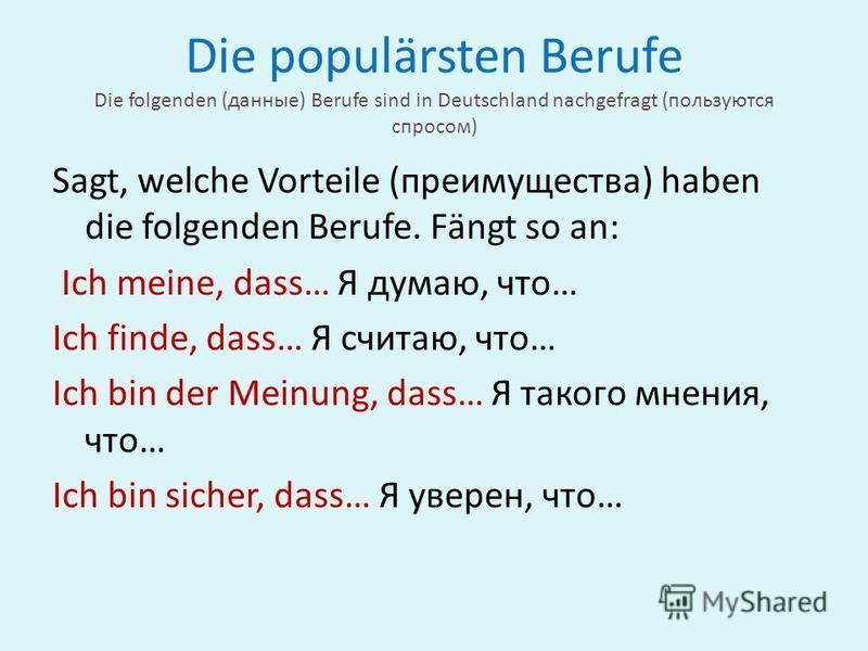 Die populärsten Berufe Die folgenden (данные) Berufe sind in Deutschland nachgefragt (пользуются спросом) Sagt, welche Vorteile (преимущества) haben die folgenden Berufe. Fängt so an: Ich meine, dass… Я думаю, что… Ich finde, dass… Я считаю, что… Ich