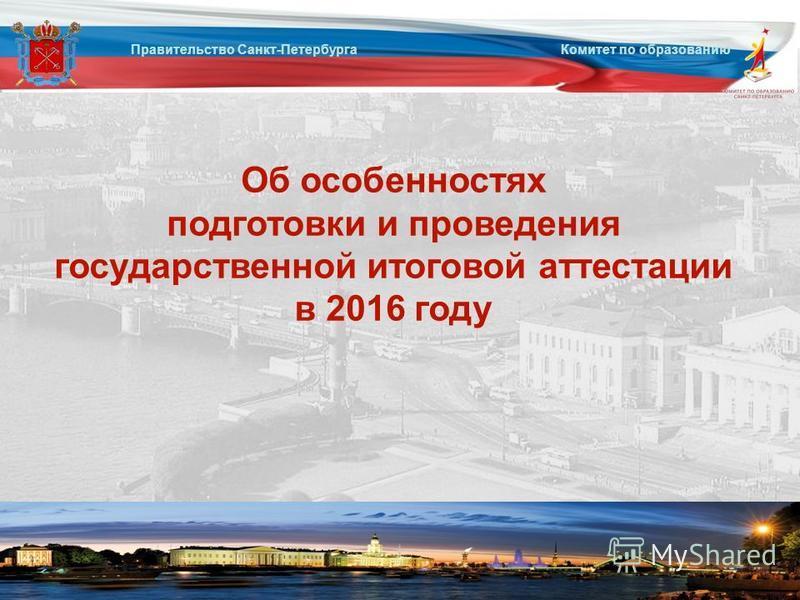 Об особенностях подготовки и проведения государственной итоговой аттестации в 2016 году Правительство Санкт-Петербурга Комитет по образованию