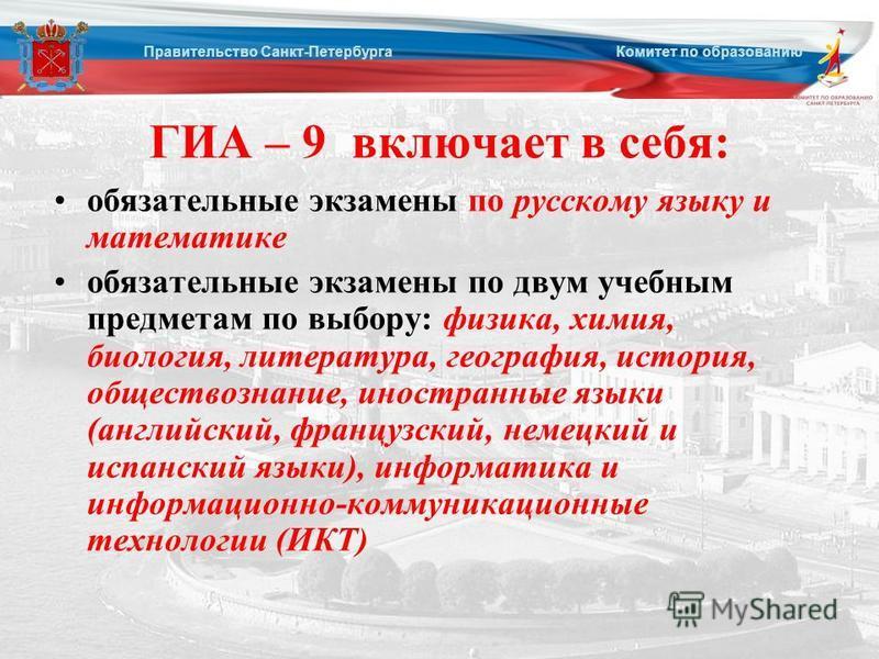 ГИА – 9 включает в себя: обязательные экзамены по русскому языку и математике обязательные экзамены по двум учебным предметам по выбору: физика, химия, биология, литература, география, история, обществознание, иностранные языки (английский, французск