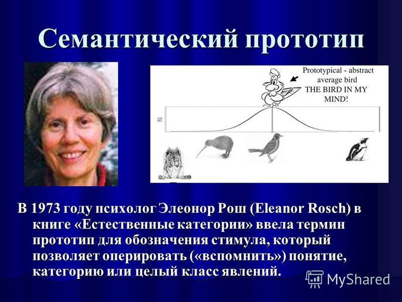 Семантический прототип В 1973 году психолог Элеонор Рош (Eleanor Rosch) в книге «Естественные категории» ввела термин прототип для обозначения стимула, который позволяет оперировать («вспомнить») понятие, категорию или целый класс явлений.